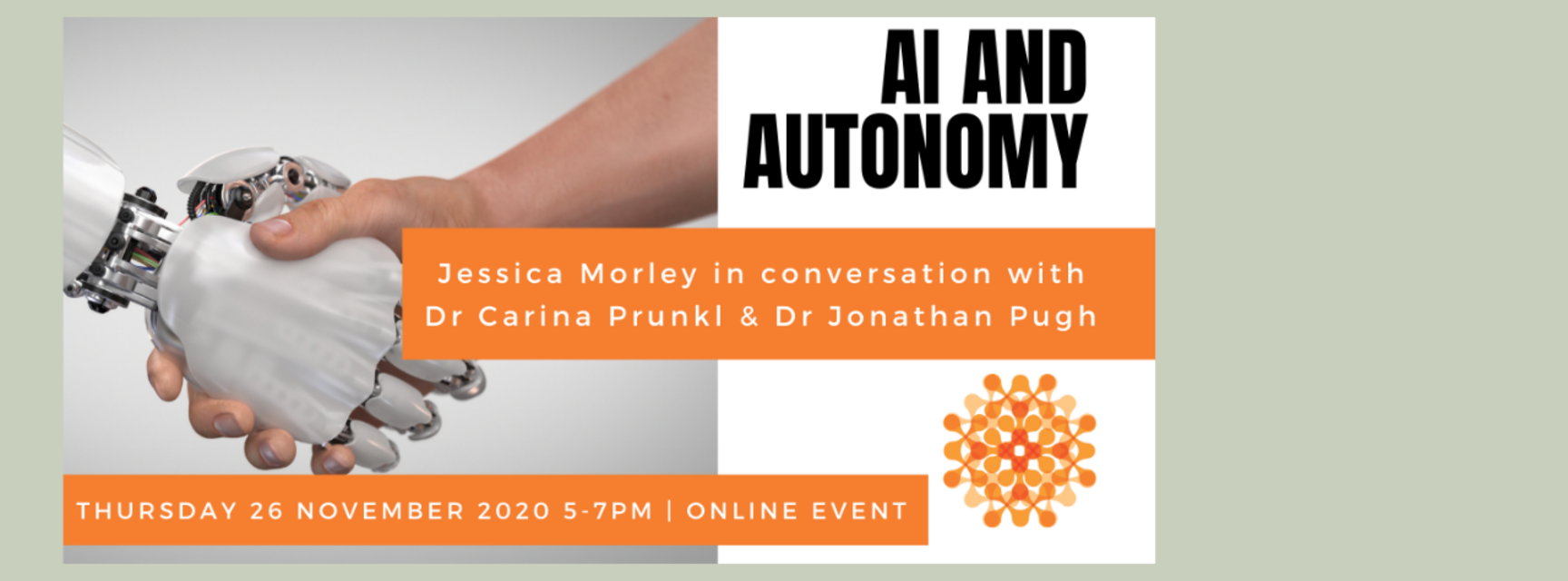 Robot hand shaking human hand. Text in orange banners reads 'AI and Autonomy. Jessica Morley in conversation with Dr Carina Prunkl and Dr Jonathan Pugh. Thursday 26th November 2020, 5pm to 6pm, online event.'