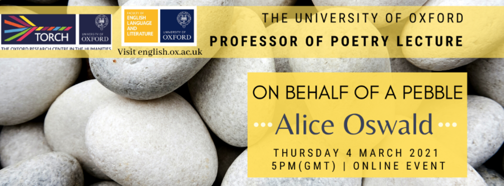 Background is light grey pebbles, close up. Yellow overlays contain text reading 'The University of Oxford Professor of Poetry Lecture. On Behalf of a Pebble. Alice Oswald. Thursday 4 March 2021, 5pm GMT, online event.' Logos for TORCH and English Faculty