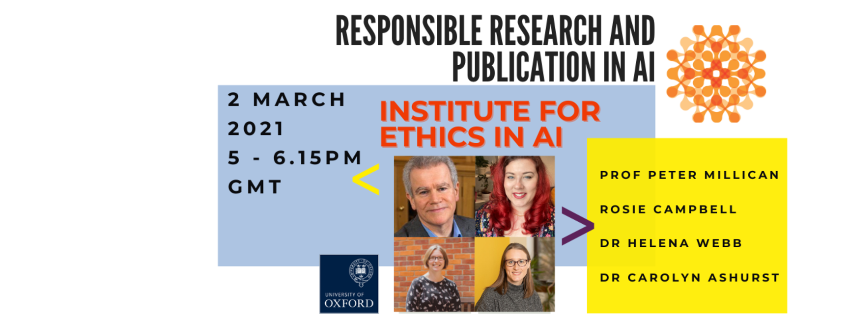 Four small photos of Prof Peter Millican, Rose Campbell, Dr Helena Webb, Dr Carolyn Ashurst. Blue and yellow boxes contain text reading 'Responsible research and publication in AI. Institute for Ethics in AI. 2 March 2021, 5-6.15pm GMT.